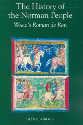The History Of The Norman People: Wace's Roman De Rou