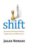 Shift: Innovation That Disrupts Markets, Topples Giants and Makes You #1