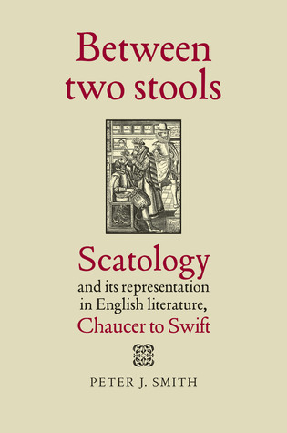 Between Two Stools: Scatology and its Representations in English Literature, Chaucer to Swift