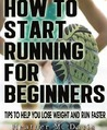 How to Start Running for Beginners - Tips to Help you Lose Weight and Run Faster!