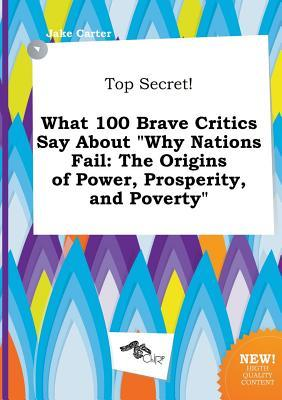 Top Secret! What 100 Brave Critics Say about Why Nations Fail: The Origins of Power, Prosperity, and Poverty