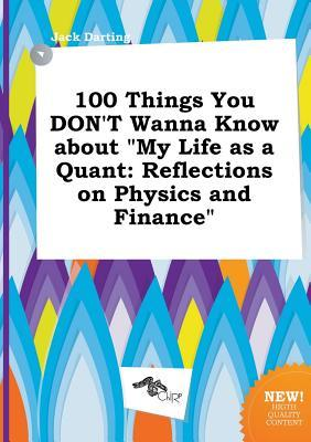 100 Things You Don't Wanna Know about My Life as a Quant: Reflections on Physics and Finance