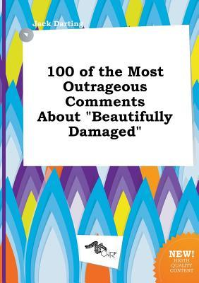 100 of the Most Outrageous Comments about Beautifully Damaged