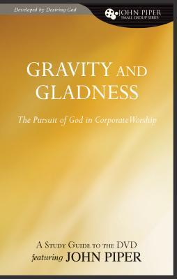 Gravity And Gladness: The Pursuit Of God In Corporate Worship (John Piper Small Group Series)