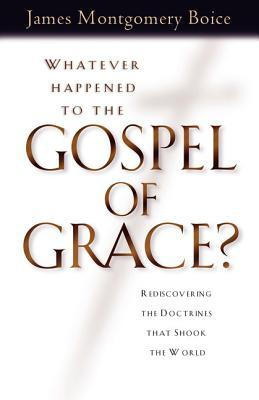 Whatever Happened to the Gospel of Grace? by James Montgomery Boice