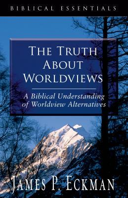 The Truth about Worldviews by James P. Eckman