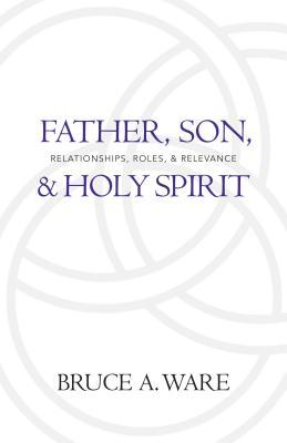 Father, Son, & Holy Spirit: Relationships, Roles, & Relevance