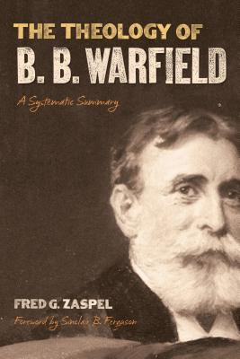 The Theology of B. B. Warfield by Fred G. Zaspel
