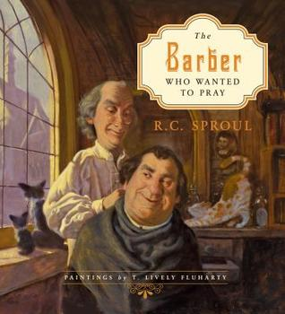 The Barber Who Wanted To Pray by R.C. Sproul