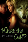What the Cuff? by Celia Kyle
