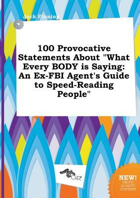 100 Provocative Statements about What Every Body Is Saying: An Ex-FBI Agent's Guide to Speed-Reading People
