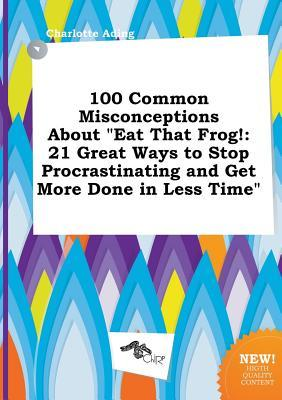 100 Common Misconceptions about Eat That Frog!: 21 Great Ways to Stop Procrastinating and Get More Done in Less Time