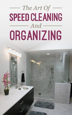 The Art of Speed Cleaning And Organizing - How to Organize, Clean and Keep Your House Spotless