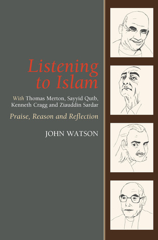 Listening to Islam: With Thomas Merton, Sayyid Qutb, Kenneth Cragg and Ziauddin Sardar: Praise, Reason and Reflection