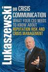 Lukaszewski on Crisis Communication: What Your CEO Needs to Know about Reputation Risk and Crisis Management
