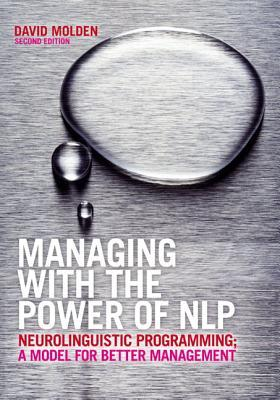 Managing with the Power of NLP: Neurolinguistic Programming; A Model for Better Management