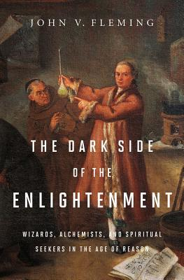 John V. Fleming: The Dark Side of the Enlightenment: Wizards, Alchemists, and Spiritual Seekers in the Age of Reason