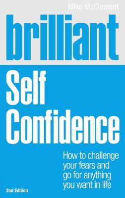 Brilliant: Self Confidence: How to Challenge Your Fears and Go for Anything You Want in Life