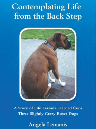 Contemplating Life from the Back Step: A Story of Life Lessons Learned from Three Slightly Crazy Boxer Dogs