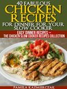 40 Fabulous Chicken Recipes for Dinner for your Slow Cooker (Easy Dinner Recipes - The Chicken Crock Pot Recipes Collection)