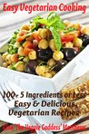 Easy Vegetarian Cooking: 100 - 5 Ingredients or Less, Easy & Delicious Vegetarian Recipes
