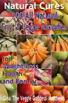 Natural Cures: 200 All Natural Fruit and Veggie Remedies for Weight Loss, Health and Beauty