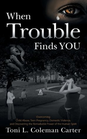 When Trouble Finds You: Overcoming Child Abuse, Teen Pregnancy, Domestic Violence, and Discovering the Remarkable Power of the Human Spirit