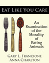 Eat Like You Care by Gary L. Francione