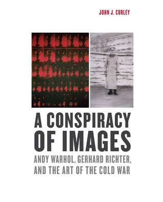 A Conspiracy of Images: Andy Warhol, Gerhard Richter, and the Art of the Cold War