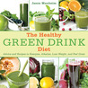 The Healthy Green Drink Diet : Advice and Recipes to Energize, Alkalize, Lose Weight, and Feel Great