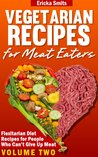 Vegetarian Recipes for Meat Eaters: Flexitarian Diet Recipes for People Who Can't Give Up Meat (Vol. 2)