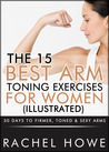 The 15 Best Arm Toning Exercises for Women [Illustrated]: 30 Days to Firmer, Toned & Sexy Arms (Fitness Model Physique Series)