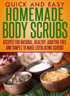 Homemade Body Scrubs: Recipes For Natural, Healthy, Additive Free and Simple To Make Exfoliating Scrubs