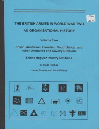 The British Armies in World War Two: An Organisational History (Volume Two) Polish, Australian, Canadian, South African and Indian Armoured and Cavalry Divisions, British Regular Infantry Divisions