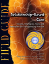 Relationship-Based Care Field Guide: Visions, Strategies, Tools and Exemplars for Transforming Practice