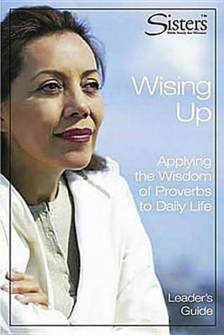 Sisters Bible Study: Wising Up - Leader's Guide: Applying the Wisdom of Proverbs to Daily Life