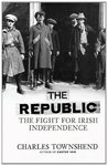 The Republic: The Fight for Irish Independence 1918 1923