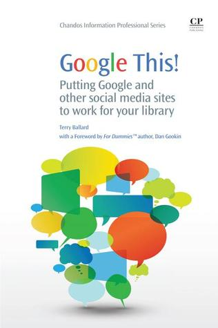 Google This!: Putting Google and other social media sites to work for your library