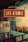 Life Atomic: A History of Radioisotopes in Science and Medicine