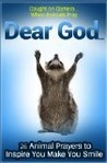 Animals Pray Too: Dear God... Twenty-six Caught-on-Camera Prayers for Children (To Inspire and Make Them Smile) (Animals With a Message)