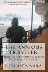 The Anxious Traveler: How to Overcome Your Fear to Travel the World