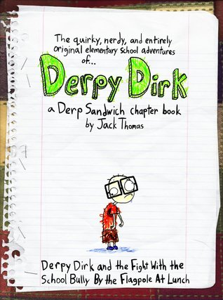 The Quirky, Nerdy, and Entirely Original Elementary School Adventures of Derpy Dirk: Derpy Dirk and the Fight With the School Bully By the Flagpole At Lunch -- a Derp Sandwich chapter book