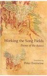 Working the Song Fields: Poems of the Aztecs