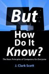 But How Do It Know? - The Basic Principles of Computers for E... by J. Clark Scott