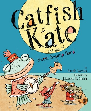 Catfish Kate and the Sweet Swamp Band by Sarah Weeks