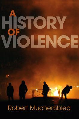 A History of Violence by Robert Muchembled