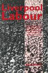 Liverpool Labour: Social and Political Influences on the Development of the Labour Party in Liverpool, 1900-1939