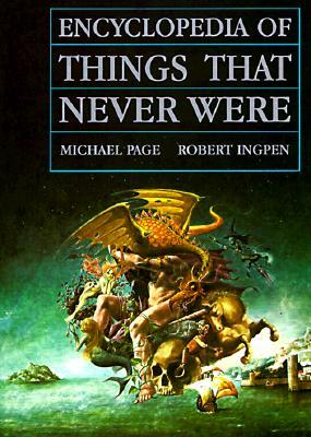 Encyclopedia of Things That Never Were: Creatures, Places, and People