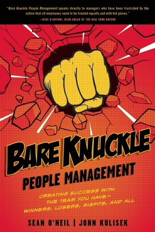 Bare Knuckle People Management: Creating Success with the Team You Have - Winners, Losers, Misfits, and All