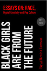 Black Girls Are From the Future - Essays on Race, Digital Creativity and Pop Culture